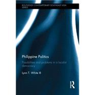 Philippine Politics: Possibilities and Problems in a Localist Democracy by White III; Lynn T., 9781138828049