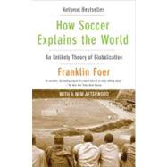 How Soccer Explains the World : An Unlikely Theory of Globalization by Foer, Franklin, 9780061978050