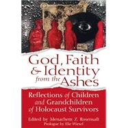 God, Faith & Identity from the Ashes: Reflections of Children and Grandchildren of Holocaust Survivors by Rosensaft, Menachem Z., 9781580238052