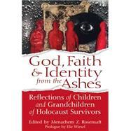 God, Faith & Identity from the Ashes: Reflections of Children and Grandchildren of Holocaust Survivors by Rosensaft, Menachem Z., 9781580238052