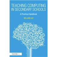 Teaching Computing in Secondary Schools: A practical handbook by Lau; William, 9781138238053