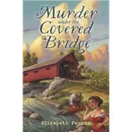 Murder Under the Covered Bridge by Perona, Elizabeth, 9780738748054