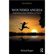 Wounded Angels: Lessons of Courage from Children in Crisis by Kagan; Richard, 9780415518055