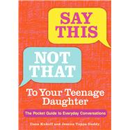 Say This, Not That To Your Teenage Daughter The Pocket Guide to Everyday Conversations by Kukoff, Ilana; Huddy, Jessica Yuppa, 9781449488055