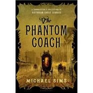 The Phantom Coach A Connoisseur's Collection of Victorian Ghost Stories by Sims, Michael, 9781620408056