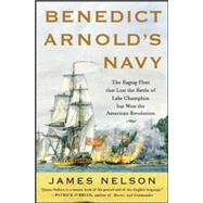 Benedict Arnold's Navy The Ragtag Fleet That Lost the Battle of Lake Champlain but Won the American Revolution by Nelson, James, 9780071468060