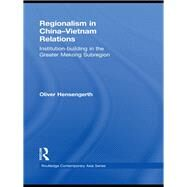 Regionalism in China-Vietnam Relations: Institution-Building in the Greater Mekong Subregion by Hensengerth; Oliver, 9781138858060