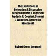 The Limitations of Toleration: A Discussion Between Robert G. Ingersoll, Frederic R. Coudert, Stewart L. Woodford, Before the Nineteenth Century Club, of New York, at the Metropolit by Ingersoll, Robert Green; Coudert, Frederic Rene, 9781154508062