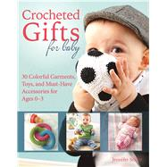 Crocheted Gifts for Baby 30 Colorful Garments, Toys, and Must-Have Accessories for Ages 0 to 24 Months by Stiller, Jennifer, 9781570768064