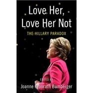 Love Her, Love Her Not: The Hillary Paradox by Bamberger, Joanne, 9781631528064