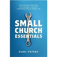 Small Church Essentials Field-Tested Principles for Leading a Healthy Congregation of under 250 by Vaters, Karl, 9780802418067