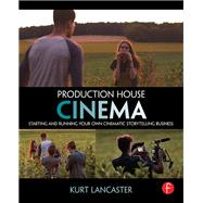 Production House Cinema: Starting and Running Your Own Cinematic Storytelling Business by Lancaster; Kurt, 9781138638068