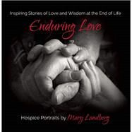 Enduring Love Inspiring Stories of Love and Wisdom at the End of Life by Landberg, Mary, 9781940468068