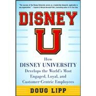 Disney U: How Disney University Develops the World's Most Engaged, Loyal, and Customer-Centric Employees by Lipp, Doug, 9780071808071