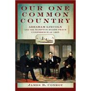 Our One Common Country Abraham Lincoln and the Hampton Roads Peace Conference of 1865 by Conroy, James B., 9780762778072