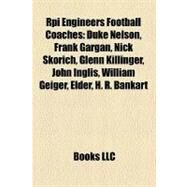 Rpi Engineers Football Coaches : Duke Nelson, Frank Gargan, Nick Skorich, Glenn Killinger, John Inglis, William Geiger, Elder, H. R. Bankart by , 9781157308072