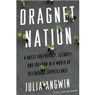 Dragnet Nation A Quest for Privacy, Security, and Freedom in a World of Relentless Surveillance by Angwin, Julia, 9780805098075