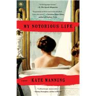 My Notorious Life A Novel by Manning, Kate, 9781451698077