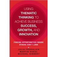 Using Thematic Thinking to Achieve Business Success, Growth, and Innovation Finding Opportunities Where Others Don't Look by Froehlich, Julia Kathi; Hoegl, Martin; Gibbert, Michael, 9780133448078