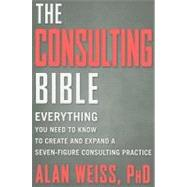 The Consulting Bible Everything You Need to Know to Create and Expand a Seven-Figure Consulting Practice by Weiss, Alan, 9780470928080
