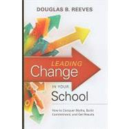 Leading Change in Your School : How to Conquer Myths, Build Commitment, and Get Results by Reeves, Douglas B., 9781416608080