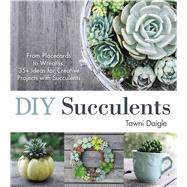 DIY Succulents: From Placecards to Wreaths, 35+ Ideas for Creative Projects with Succulents by Daigle, Tawni, 9781440588082