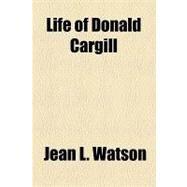 Life of Donald Cargill by Watson, Jean L.; Cargill, Donald, 9781154538083