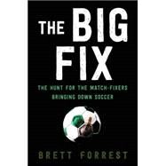The Big Fix: The Hunt for the Match-fixers Bringing Down Soccer by Forrest, Brett, 9780062308085
