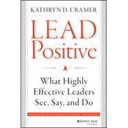 Lead Positive What Highly Effective Leaders See, Say, and Do by Cramer, Kathryn D., 9781118658086