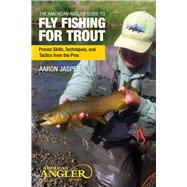 The American Angler Guide to Fly Fishing for Trout Proven Skills, Techniques, and Tactics from the Pros by Jasper, Aaron, 9780762788088