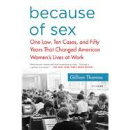 Because of Sex One Law, Ten Cases, and Fifty Years That Changed American Women's Lives at Work by Thomas, Gillian, 9781250138088
