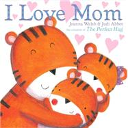 I Love Mom by Walsh, Joanna; Abbot, Judi, 9781481428088