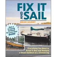 Fix It and Sail : Everything You Need to Know to Buy and Restore a Small Sailboat on a Shoestring by Gilbert, Brian, 9780071458092