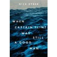 When Captain Flint Was Still a Good Man by Dybek, Nick, 9781594488092