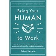 Bring Your Human to Work: 10 Surefire Ways to Design a Workplace That Is Good for People, Great for Business, and Just Might Change the World by Keswin, Erica, 9781260118094