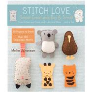 Stitch Love: Sweet Creatures Big & Small Cute Kitties and Cows and Cubs and More...and a Yeti by Johanson, Mollie, 9781454708094