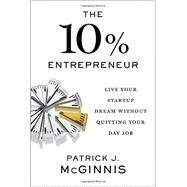 The 10% Entrepreneur: Live Your Startup Dream Without Quitting Your Day Job by Mcginnis, Patrick J., 9781591848097
