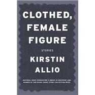 Clothed, Female Figure: Stories by Allio, Kirstin, 9781941088098