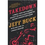 Takedown: A Small-Town Cop�s Battle Against the Hells Angels and the Nation�s Biggest Drug Gang by Buck, Jeff; Land, Jon; Preston, Lindsay, 9780765338099