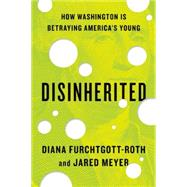 Disinherited: How Washington Is Betraying America's Young by Furchtgott-Roth, Diana; Meyer, Jared, 9781594038099