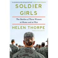 Soldier Girls The Battles of Three Women at Home and at War by Thorpe, Helen, 9781451668100