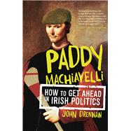 Paddy Machiavelli: How to Get Ahead in Irish Politics by Drennan, John, 9780717158102