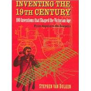 Inventing the 19th Century : 100 Inventions That Shaped the Victorian Age from Aspirin to the Zeppelin by Van Dulken, Stephen, 9780814788103