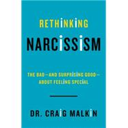 Rethinking Narcissism: The Bad-and Surprising Good-About Feeling Special by Malkin, Craig, Dr., 9780062348104