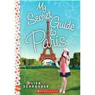 My Secret Guide to Paris: A Wish Novel by Schroeder, Lisa, 9780545708104