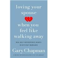 Loving Your Spouse When You Feel Like Walking Away Real Help for Desperate Hearts in Difficult Marriages by Chapman, Gary, 9780802418104