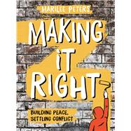Making It Right Building Peace, Settling Conflict by Peters, Marilee, 9781554518104