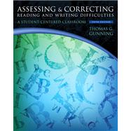 Assessing and Correcting Reading and Writing Difficulties A Student-Centered Classroom by Gunning, Thomas G., 9780132838108