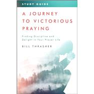 A Journey to Victorious Praying: Study Guide Finding Discipline and Delight in Your Prayer Life by Thrasher, Bill, 9780802418111