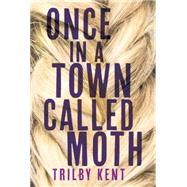 Once, in a Town Called Moth by Kent, Trilby, 9781101918111